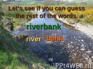 Let's see if you can guess the rest of the words. riverbankriverbank