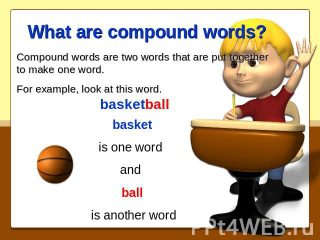 What are compound words? Compound words are two words that are put together to make one word.For example, look at this word.basketballbasketis one word and ball is another word