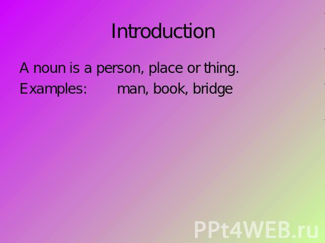 Introduction A noun is a person, place or thing.Examples:man, book, bridge