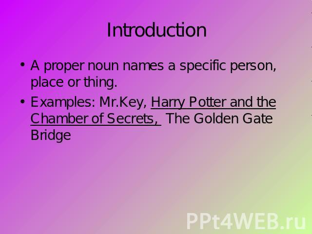 Introduction A proper noun names a specific person, place or thing.Examples: Mr.Key, Harry Potter and the Chamber of Secrets, The Golden Gate Bridge