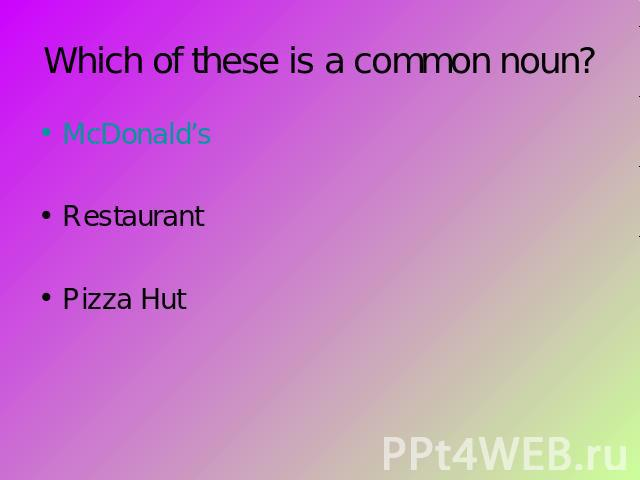 Which of these is a common noun? McDonald'sRestaurantPizza Hut