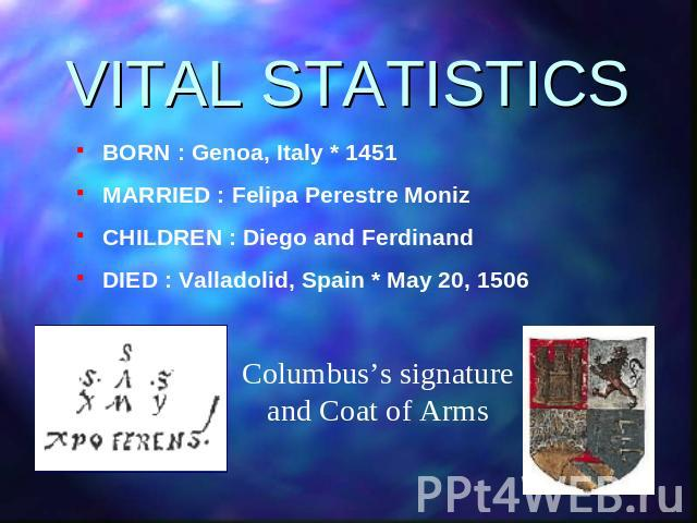 VITAL STATISTICS BORN : Genoa, Italy * 1451MARRIED : Felipa Perestre MonizCHILDREN : Diego and FerdinandDIED : Valladolid, Spain * May 20, 1506Columbus's signature and Coat of Arms