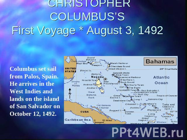 CHRISTOPHER COLUMBUS'SFirst Voyage * August 3, 1492 Columbus set sail from Palos, Spain. He arrives in the West Indies and lands on the island of San Salvador on October 12, 1492.