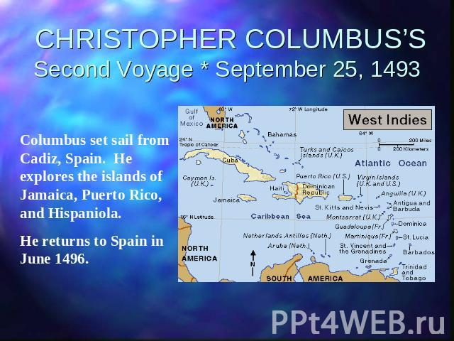 CHRISTOPHER COLUMBUS'SSecond Voyage * September 25, 1493 Columbus set sail from Cadiz, Spain. He explores the islands of Jamaica, Puerto Rico, and Hispaniola.He returns to Spain in June 1496.