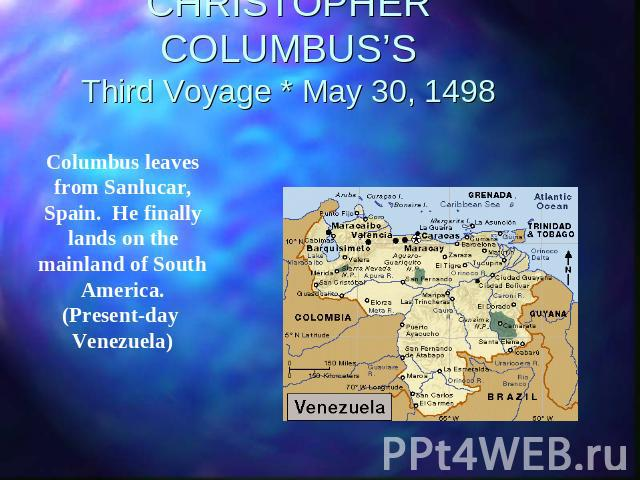 CHRISTOPHER COLUMBUS'SThird Voyage * May 30, 1498 Columbus leaves from Sanlucar, Spain. He finally lands on the mainland of South America. (Present-day Venezuela)