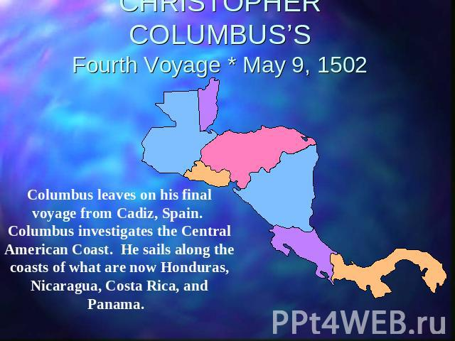 CHRISTOPHER COLUMBUS'SFourth Voyage * May 9, 1502 Columbus leaves on his final voyage from Cadiz, Spain. Columbus investigates the Central American Coast. He sails along the coasts of what are now Honduras, Nicaragua, Costa Rica, and Panama.