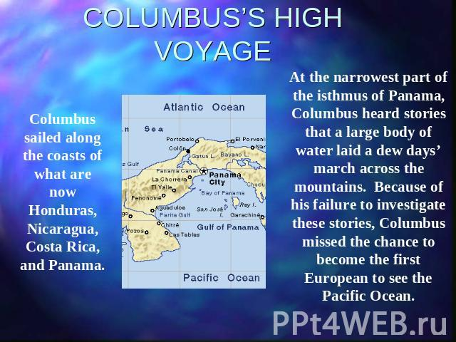 COLUMBUS'S HIGH VOYAGE Columbus sailed along the coasts of what are now Honduras, Nicaragua, Costa Rica, and Panama. At the narrowest part of the isthmus of Panama, Columbus heard stories that a large body of water laid a dew days' march across the …