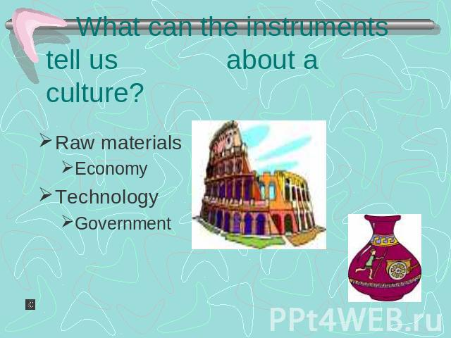 What can the instruments tell us about a culture? Raw materials EconomyTechnologyGovernment