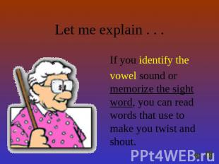 Let me explain . . . If you identify the vowel sound or memorize the sight word,