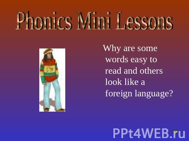 Phonics Mini Lessons Why are some words easy to read and others look like a foreign language?