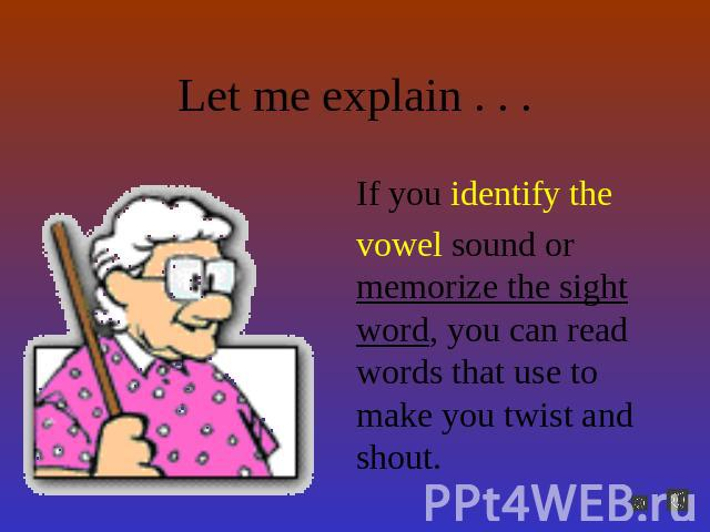 Let me explain . . . If you identify the vowel sound or memorize the sight word, you can read words that use to make you twist and shout.