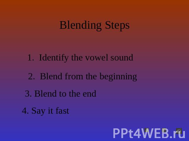 Blending Steps Identify the vowel sound Blend from the beginningBlend to the endSay it fast