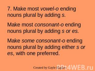 7. Make most vowel-o ending nouns plural by adding s.Make most consonant-o endin