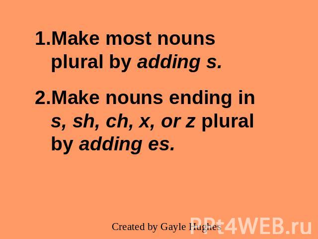 Make most nouns plural by adding s.Make nouns ending in s, sh, ch, x, or z plural by adding es.