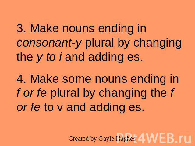 3. Make nouns ending in consonant-y plural by changing the y to i and adding es.4. Make some nouns ending in f or fe plural by changing the f or fe to v and adding es.