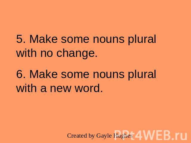 5. Make some nouns plural with no change.6. Make some nouns plural with a new word.