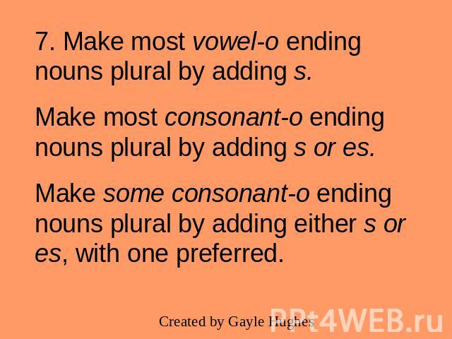 7. Make most vowel-o ending nouns plural by adding s.Make most consonant-o ending nouns plural by adding s or es.Make some consonant-o ending nouns plural by adding either s or es, with one preferred.