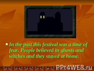 In the past this festival was a time of fear. People believed in ghosts and witc