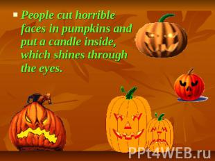 People cut horrible faces in pumpkins and put a candle inside, which shines thro