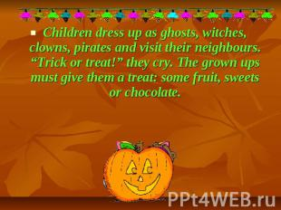 Children dress up as ghosts, witches, clowns, pirates and visit their neighbours