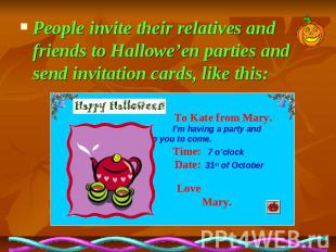 People invite their relatives and friends to Hallowe'en parties and send invitat