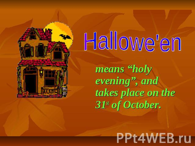 "Hallowe'en means ""holy evening"", and takes place on the 31st of October."