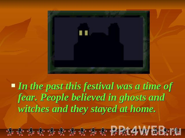 In the past this festival was a time of fear. People believed in ghosts and witches and they stayed at home.