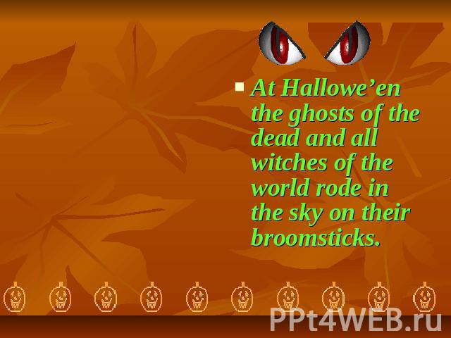 At Hallowe'en the ghosts of the dead and all witches of the world rode in the sky on their broomsticks.