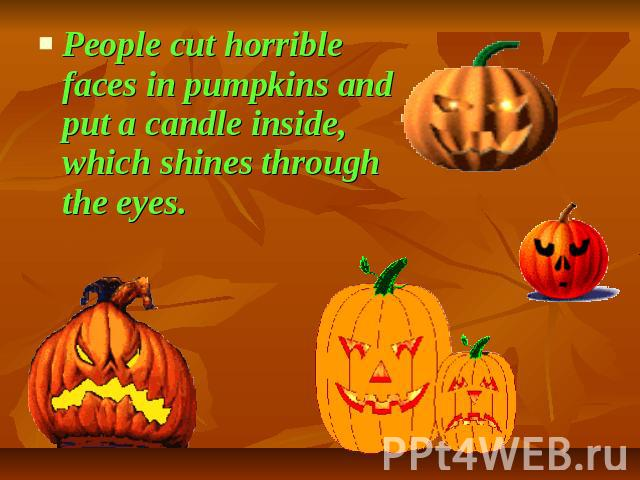 People cut horrible faces in pumpkins and put a candle inside, which shines through the eyes.