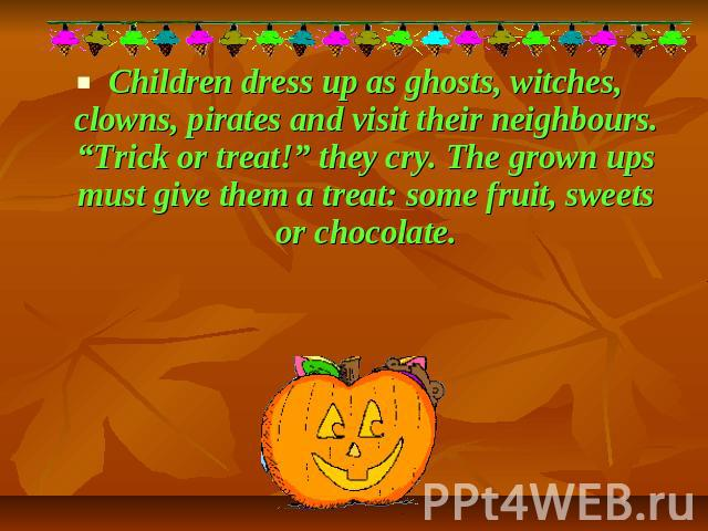 "Children dress up as ghosts, witches, clowns, pirates and visit their neighbours. ""Trick or treat!"" they cry. The grown ups must give them a treat: some fruit, sweets or chocolate."
