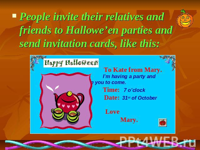 People invite their relatives and friends to Hallowe'en parties and send invitation cards, like this: