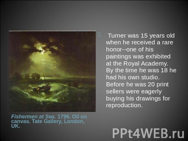 Turner was 15 years old when he received a rare honor--one of his paintings was exhibited at the Royal Academy. By the time he was 18 he had his own studio. Before he was 20 print sellers were eagerly buying his drawings for reproduction. Fishermen…