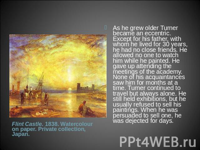 As he grew older Turner became an eccentric. Except for his father, with whom he lived for 30 years, he had no close friends. He allowed no one to watch him while he painted. He gave up attending the meetings of the academy. None of his acquaintance…