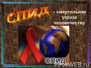 СПИД – смертельная угроза человечеству