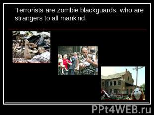 Terrorists are zombie blackguards, who are strangers to all mankind.
