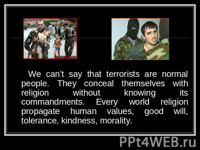 We can't say that terrorists are normal people. They conceal themselves with religion without knowing its commandments. Every world religion propagate human values, good will, tolerance, kindness, morality.