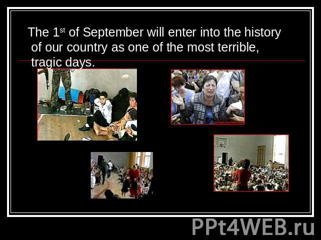 The 1st of September will enter into the history of our country as one of the most terrible, tragic days.