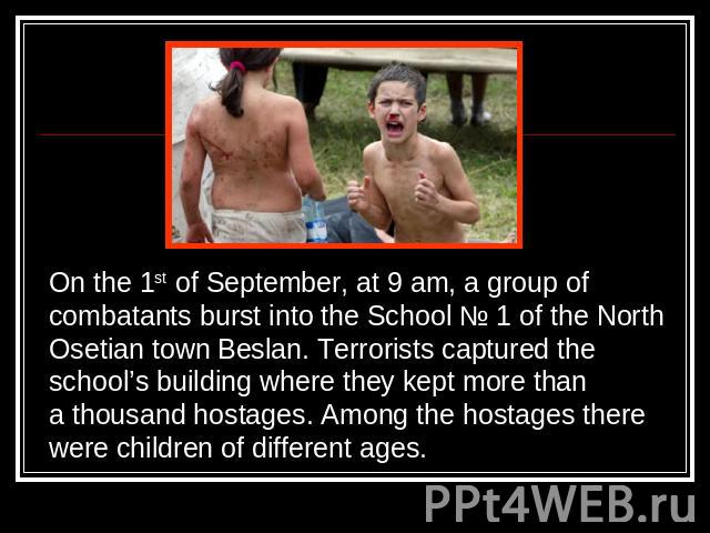 On the 1st of September, at 9 am, a group of combatants burst into the School № 1 of the NorthOsetian town Beslan. Terrorists captured theschool's building where they kept more thana thousand hostages. Among the hostages therewere children of differ…