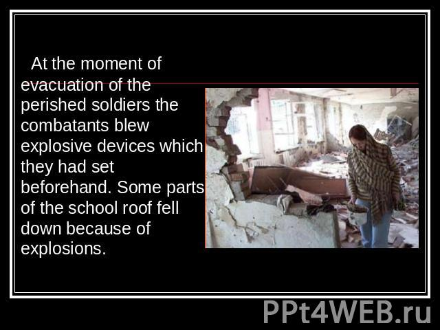 At the moment of evacuation of the perished soldiers the combatants blew explosive devices which they had set beforehand. Some parts of the school roof fell down because of explosions.