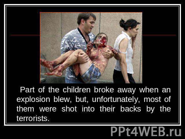 Part of the children broke away when an explosion blew, but, unfortunately, most of them were shot into their backs by the terrorists.