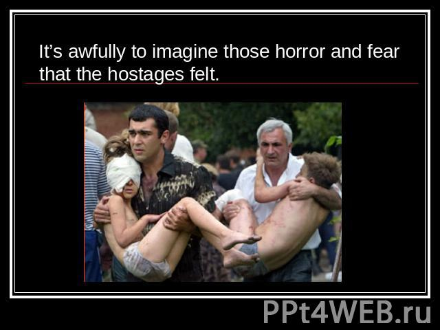 It's awfully to imagine those horror and fear that the hostages felt.