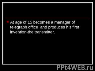 At age of 15 becomes a manager of telegraph office and produces his first invent
