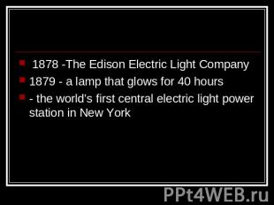 1878 -The Edison Electric Light Company1879 - a lamp that glows for 40 hours- th