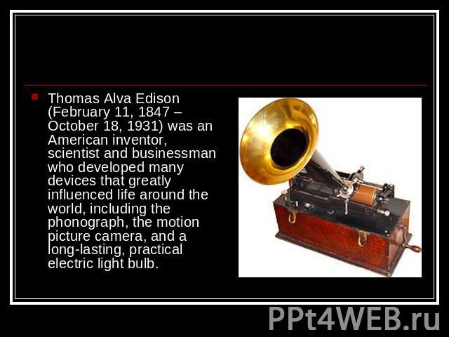 Thomas Alva Edison (February 11, 1847 – October 18, 1931) was an American inventor, scientist and businessman who developed many devices that greatly influenced life around the world, including the phonograph, the motion picture camera, and a long-l…
