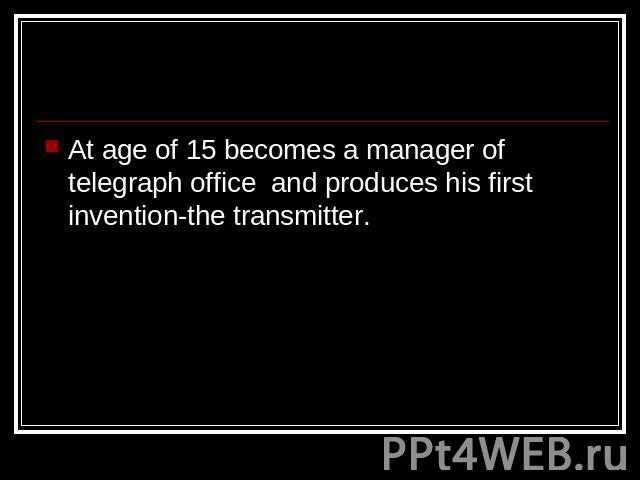 At age of 15 becomes a manager of telegraph office and produces his first invention-the transmitter.