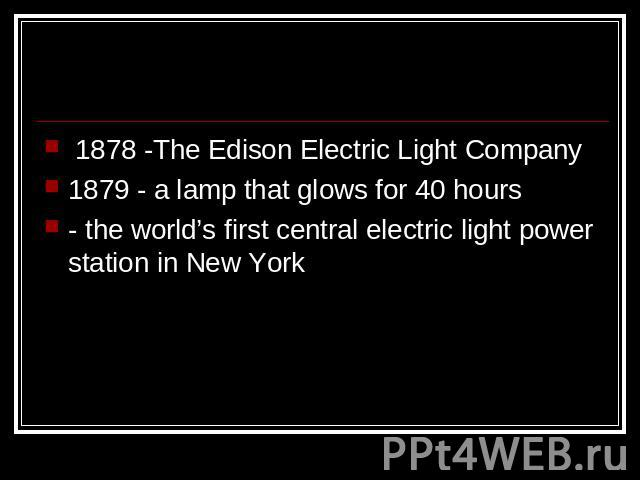 1878 -The Edison Electric Light Company1879 - a lamp that glows for 40 hours- the world's first central electric light power station in New York