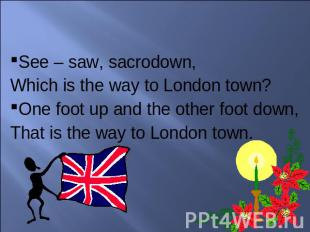 See – saw, sacrodown, Which is the way to London town?One foot up and the other