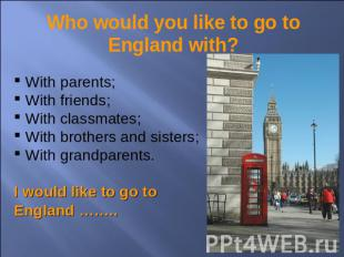 Who would you like to go to England with? With parents; With friends; With class
