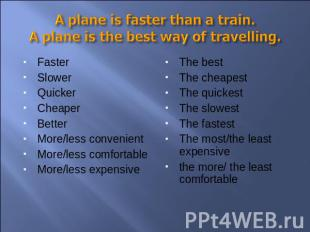A plane is faster than a train.A plane is the best way of travelling. FasterSlow