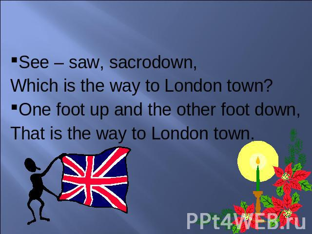 See – saw, sacrodown, Which is the way to London town?One foot up and the other foot down,That is the way to London town.